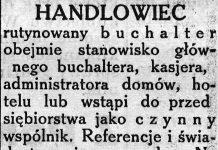 HANDLOWIEC rutynowany b u c h a l t e r obejmie stanowisko głównego buchaltera, kasjera, administratora domów, hotelu lub wstąpi do przedsiębiorstwa jako czynny wspólnik. Referencje i świadectwa pierwszorzędne. Na życzenie kaucja zł. 5.000, - // Gazeta Gdyńska. - 1939